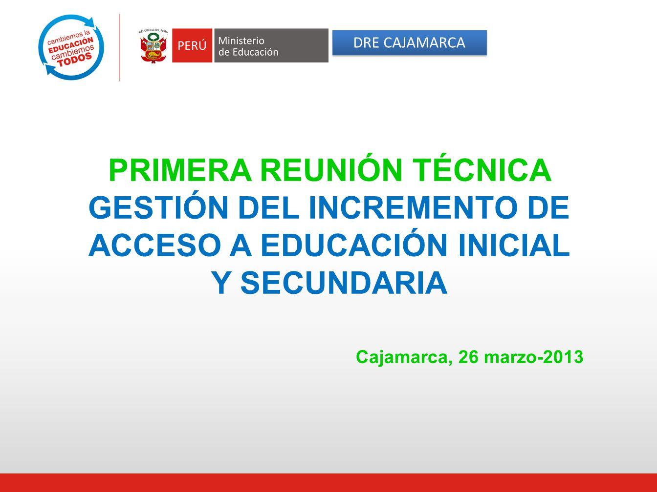 DRE CAJAMARCA PRIMERA REUNIÓN TÉCNICA GESTIÓN DEL INCREMENTO DE ACCESO A EDUCACIÓN INICIAL Y SECUNDARIA Cajamarca, 26 marzo-2013.