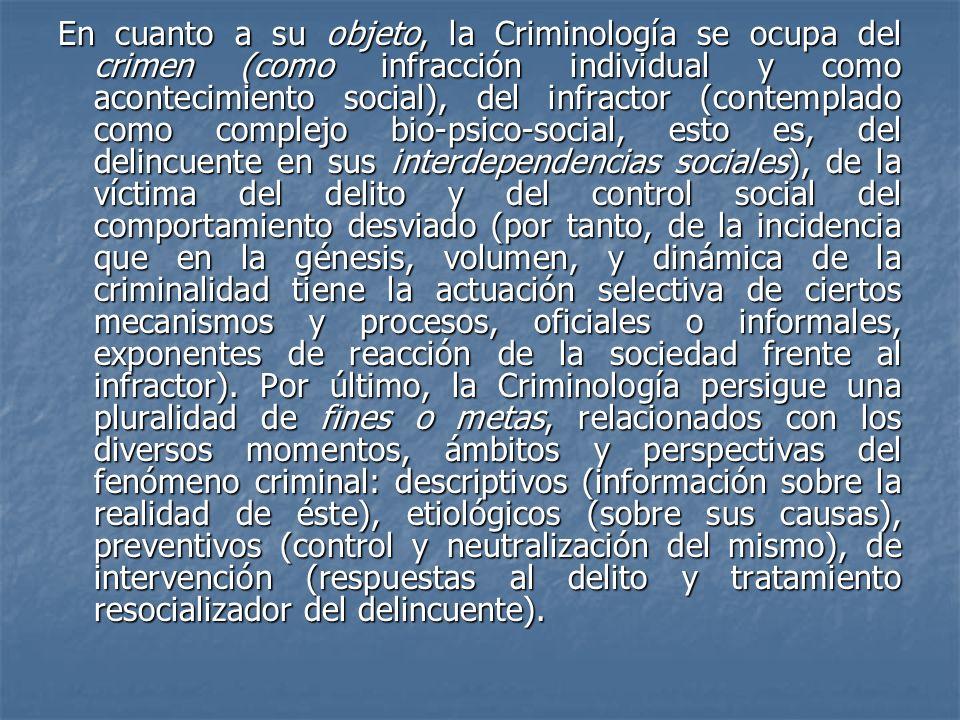 En cuanto a su objeto, la Criminología se ocupa del crimen (como infracción individual y como acontecimiento social), del infractor (contemplado como complejo bio-psico-social, esto es, del delincuente en sus interdependencias sociales), de la víctima del delito y del control social del comportamiento desviado (por tanto, de la incidencia que en la génesis, volumen, y dinámica de la criminalidad tiene la actuación selectiva de ciertos mecanismos y procesos, oficiales o informales, exponentes de reacción de la sociedad frente al infractor).