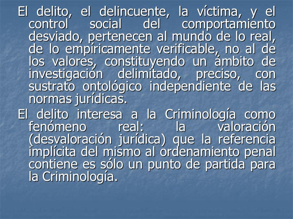 El delito, el delincuente, la víctima, y el control social del comportamiento desviado, pertenecen al mundo de lo real, de lo empíricamente verificable, no al de los valores, constituyendo un ámbito de investigación delimitado, preciso, con sustrato ontológico independiente de las normas jurídicas.