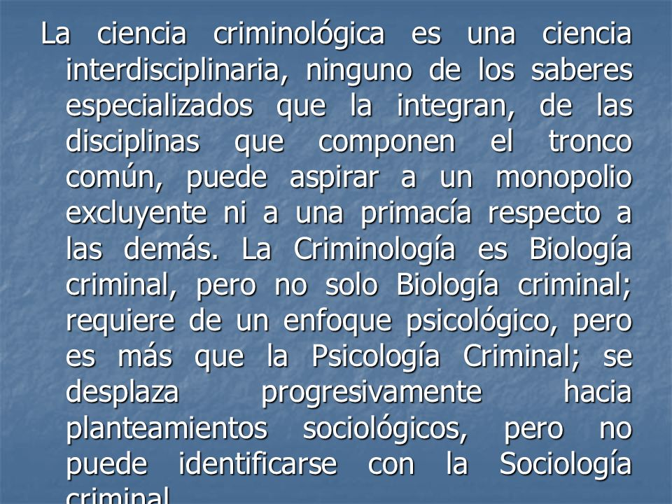 La ciencia criminológica es una ciencia interdisciplinaria, ninguno de los saberes especializados que la integran, de las disciplinas que componen el tronco común, puede aspirar a un monopolio excluyente ni a una primacía respecto a las demás.