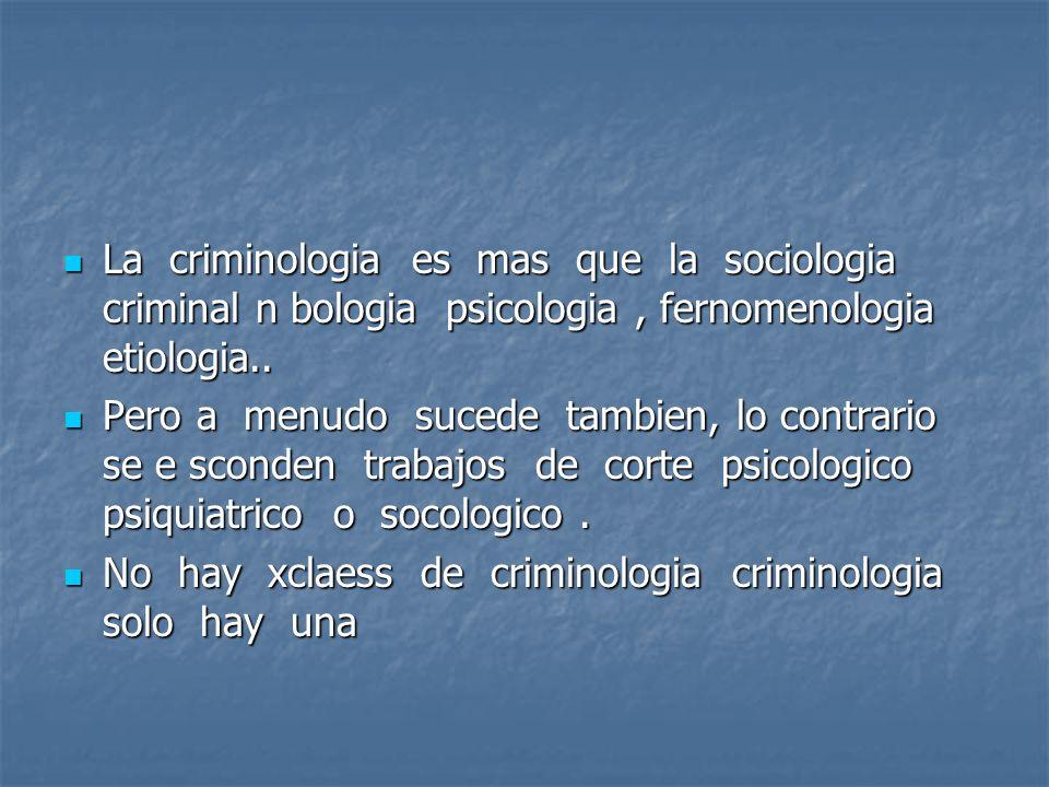 La criminologia es mas que la sociologia criminal n bologia psicologia , fernomenologia etiologia..