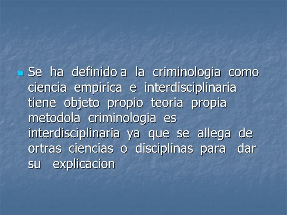 Se ha definido a la criminologia como ciencia empirica e interdisciplinaria tiene objeto propio teoria propia metodola criminologia es interdisciplinaria ya que se allega de ortras ciencias o disciplinas para dar su explicacion