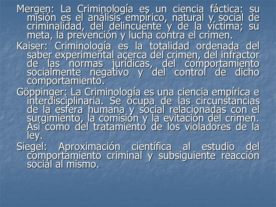 Mergen: La Criminología es un ciencia fáctica: su misión es el análisis empírico, natural y social de criminalidad, del delincuente y de la víctima; su meta, la prevención y lucha contra el crimen.