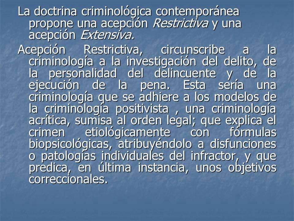 La doctrina criminológica contemporánea propone una acepción Restrictiva y una acepción Extensiva.