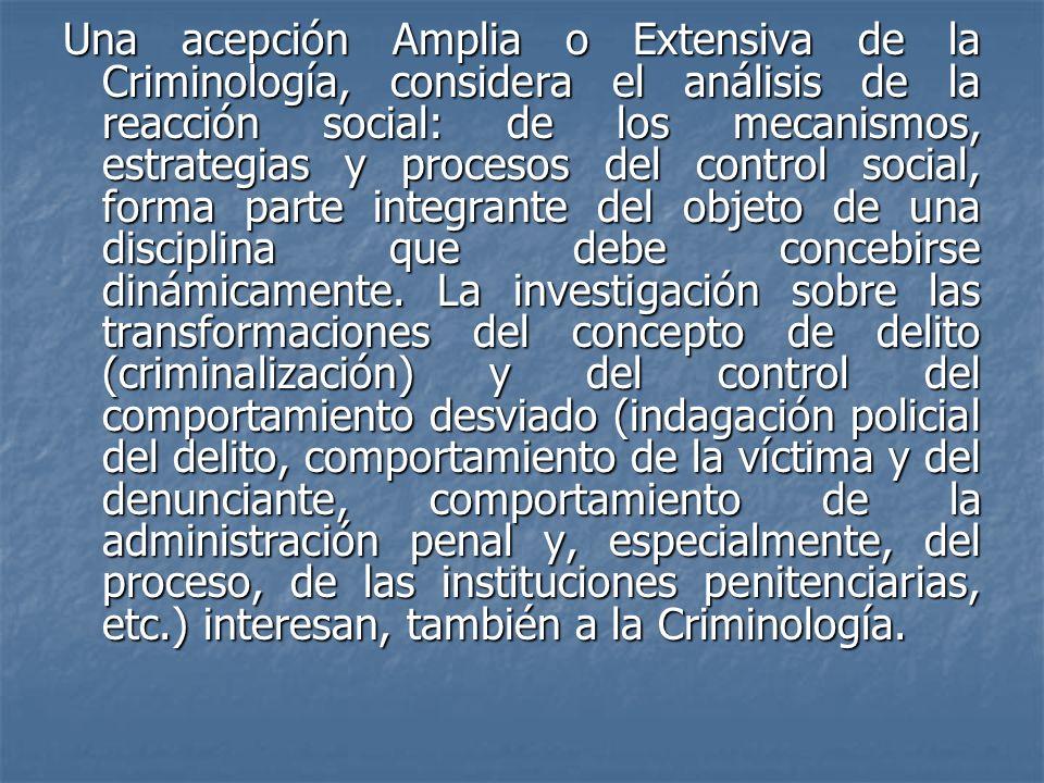 Una acepción Amplia o Extensiva de la Criminología, considera el análisis de la reacción social: de los mecanismos, estrategias y procesos del control social, forma parte integrante del objeto de una disciplina que debe concebirse dinámicamente.