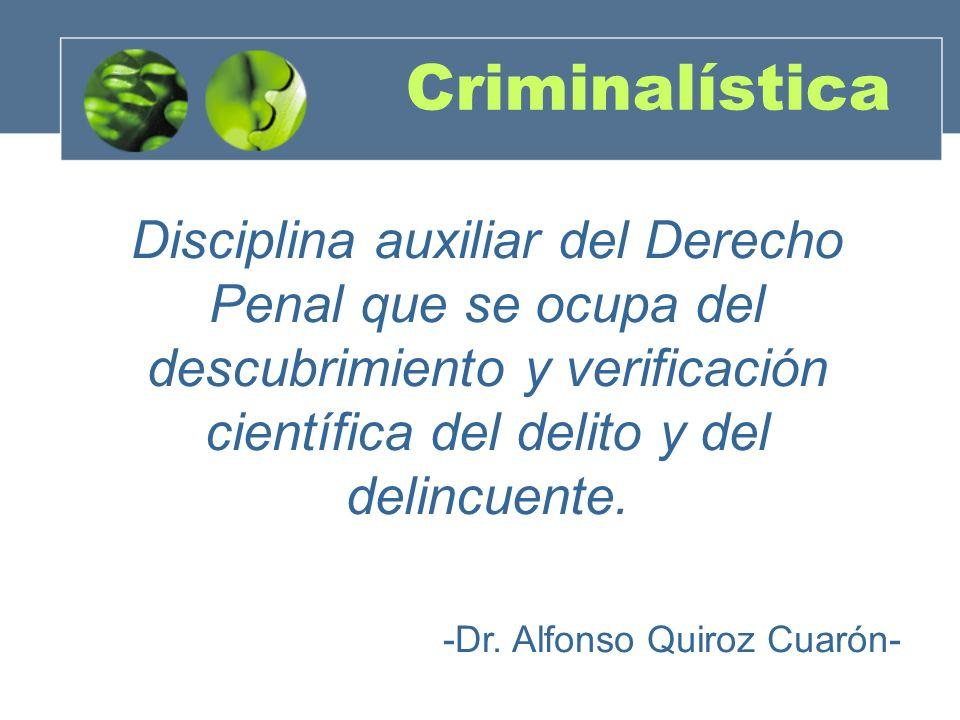 Criminalística Disciplina auxiliar del Derecho Penal que se ocupa del descubrimiento y verificación científica del delito y del delincuente.