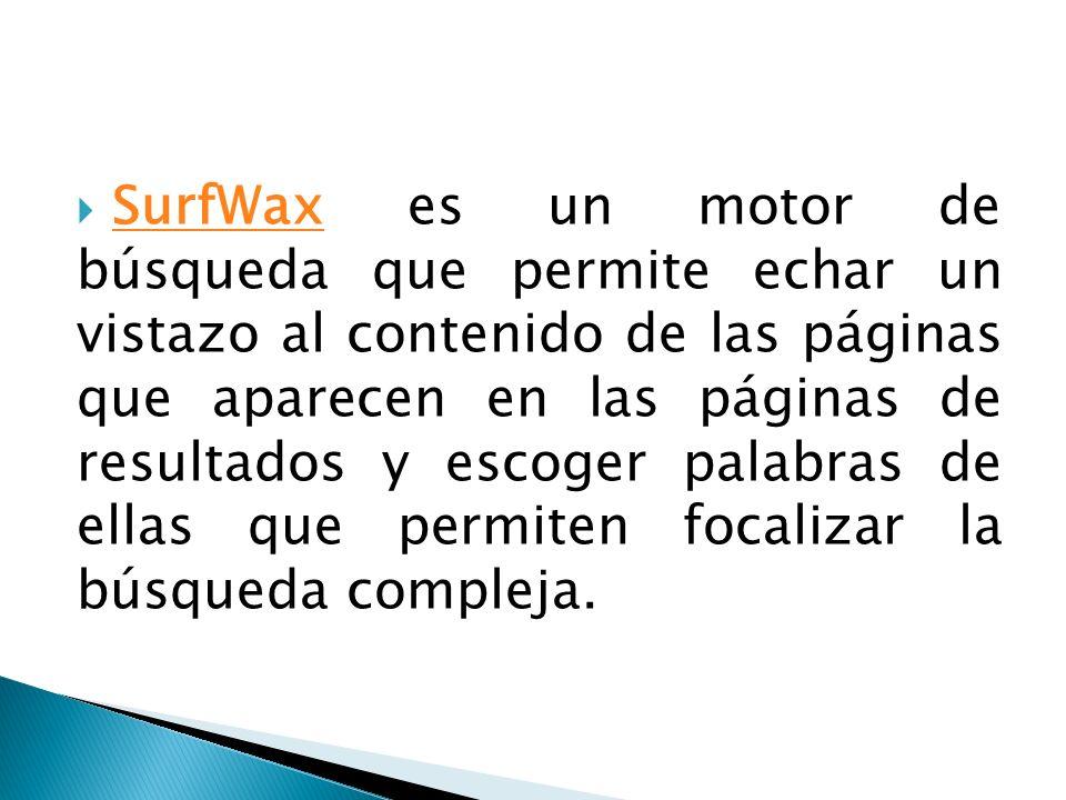 SurfWax es un motor de búsqueda que permite echar un vistazo al contenido de las páginas que aparecen en las páginas de resultados y escoger palabras de ellas que permiten focalizar la búsqueda compleja.