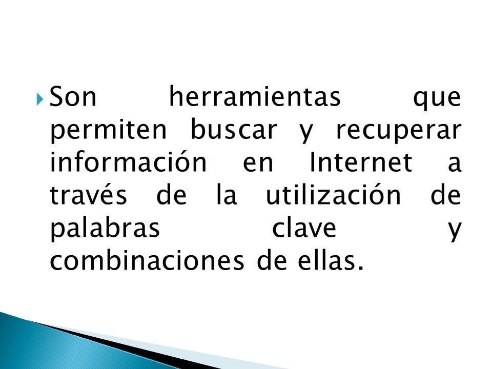 Son herramientas que permiten buscar y recuperar información en Internet a través de la utilización de palabras clave y combinaciones de ellas.