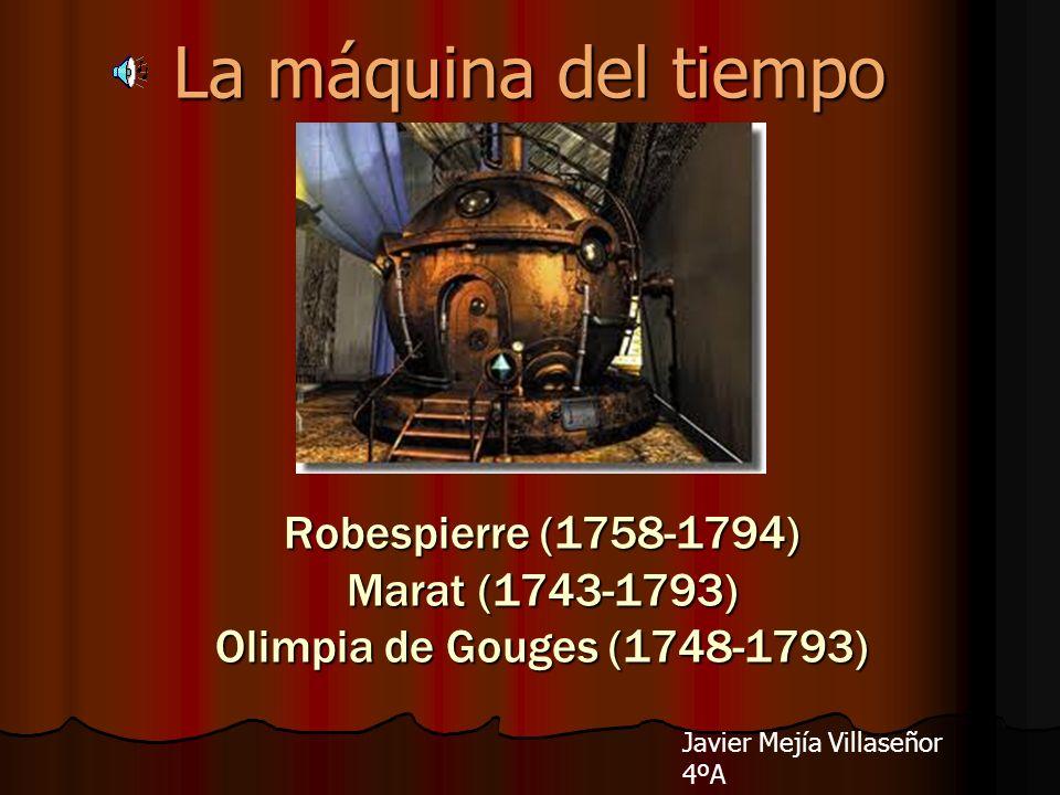 La máquina del tiempo Robespierre (1758-1794) Marat (1743-1793) Olimpia de Gouges (1748-1793)