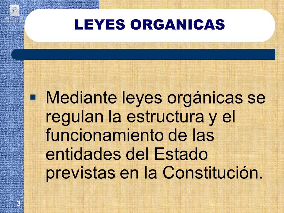 LEYES ORGANICAS Mediante leyes orgánicas se regulan la estructura y el funcionamiento de las entidades del Estado previstas en la Constitución.
