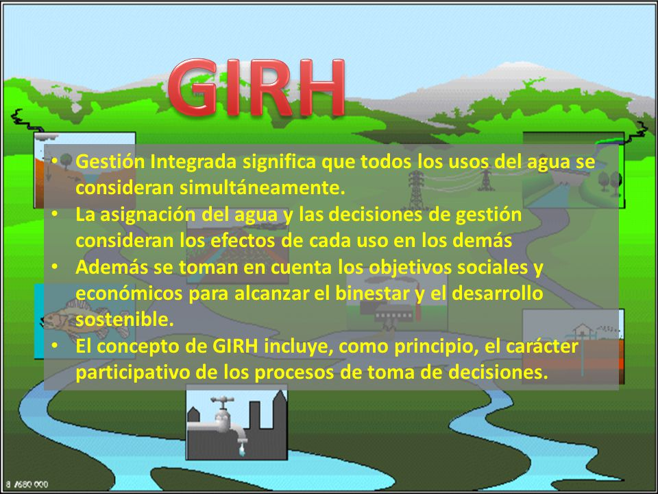 GIRH Gestión Integrada significa que todos los usos del agua se consideran simultáneamente.