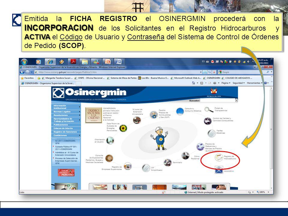 Emitida la FICHA REGISTRO el OSINERGMIN procederá con la INCORPORACION de los Solicitantes en el Registro Hidrocarburos y ACTIVA el Código de Usuario y Contraseña del Sistema de Control de Órdenes de Pedido (SCOP).