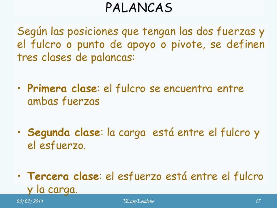 PALANCAS Según las posiciones que tengan las dos fuerzas y el fulcro o punto de apoyo o pivote, se definen tres clases de palancas: