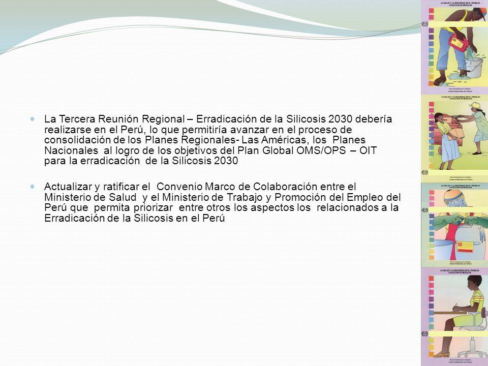 La Tercera Reunión Regional – Erradicación de la Silicosis 2030 debería realizarse en el Perú, lo que permitiría avanzar en el proceso de consolidación de los Planes Regionales- Las Américas, los Planes Nacionales al logro de los objetivos del Plan Global OMS/OPS – OIT para la erradicación de la Silicosis 2030