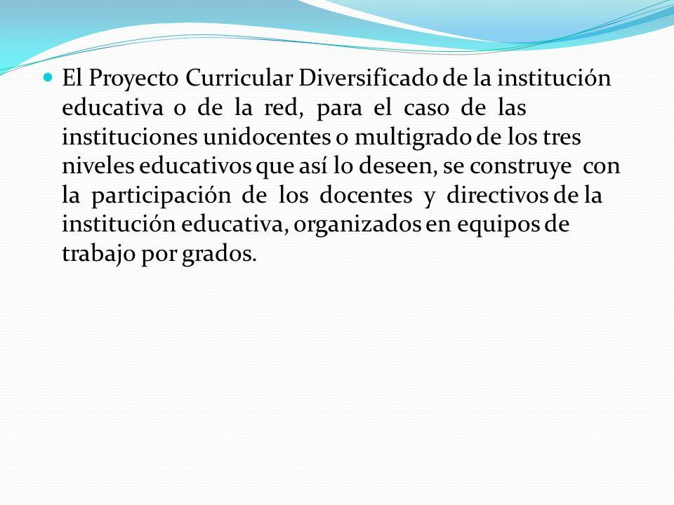 El Proyecto Curricular Diversificado de la institución educativa o de la red, para el caso de las instituciones unidocentes o multigrado de los tres niveles educativos que así lo deseen, se construye con la participación de los docentes y directivos de la institución educativa, organizados en equipos de trabajo por grados.