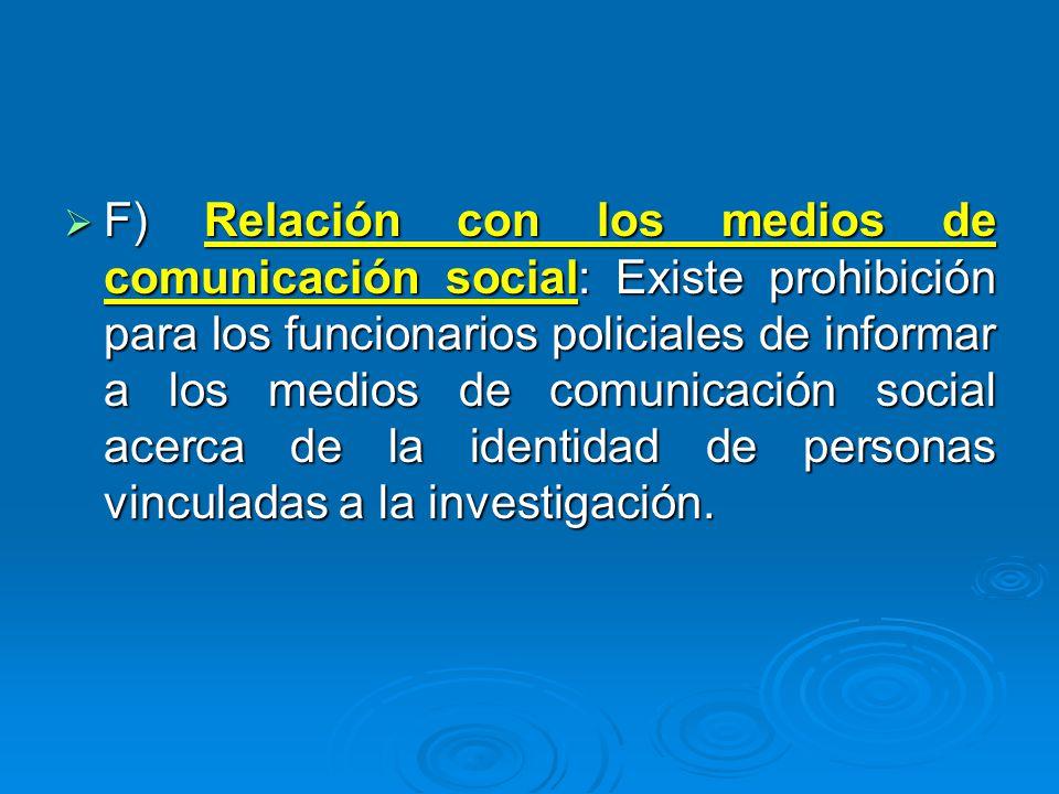 F) Relación con los medios de comunicación social: Existe prohibición para los funcionarios policiales de informar a los medios de comunicación social acerca de la identidad de personas vinculadas a la investigación.