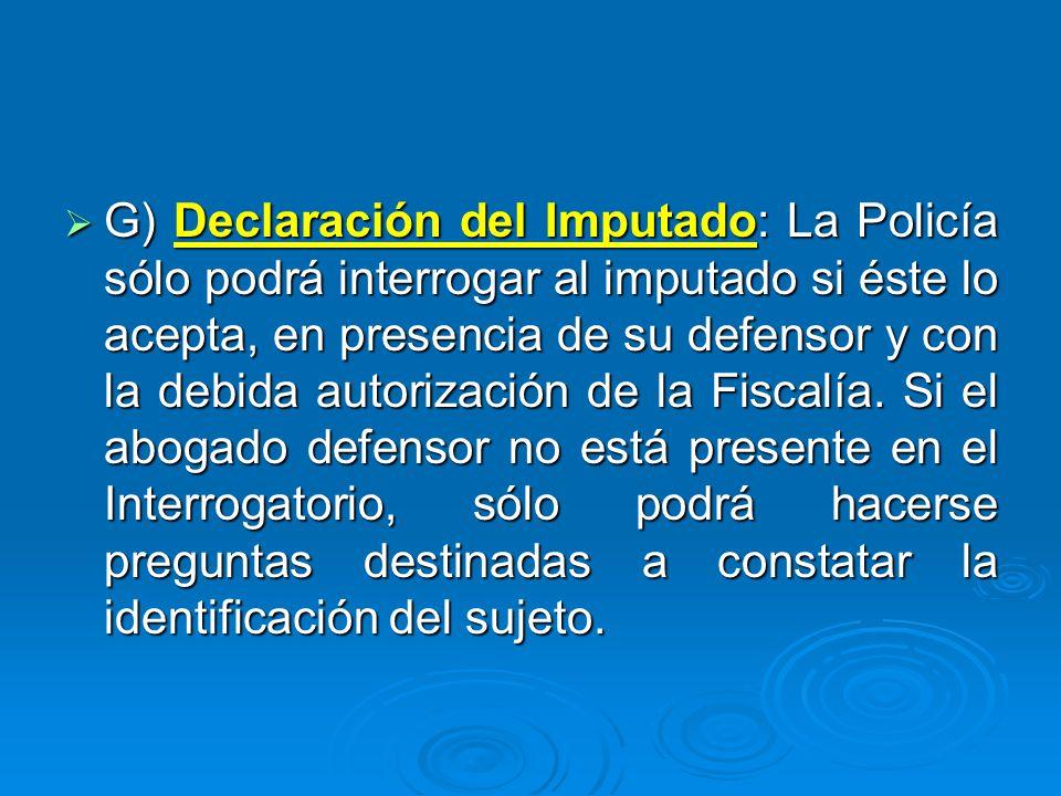 G) Declaración del Imputado: La Policía sólo podrá interrogar al imputado si éste lo acepta, en presencia de su defensor y con la debida autorización de la Fiscalía.