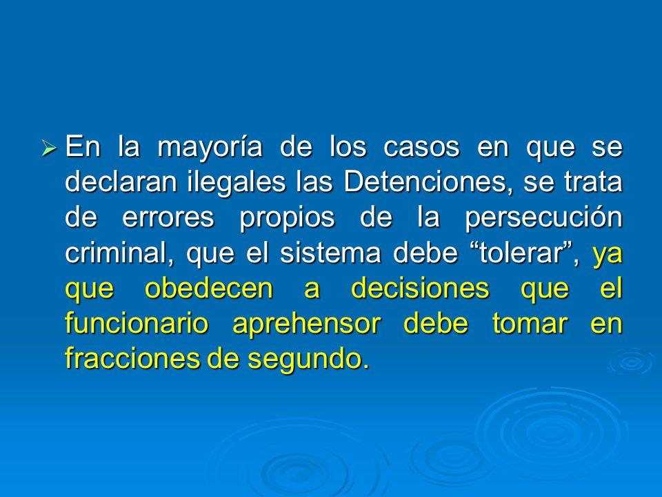 En la mayoría de los casos en que se declaran ilegales las Detenciones, se trata de errores propios de la persecución criminal, que el sistema debe tolerar , ya que obedecen a decisiones que el funcionario aprehensor debe tomar en fracciones de segundo.