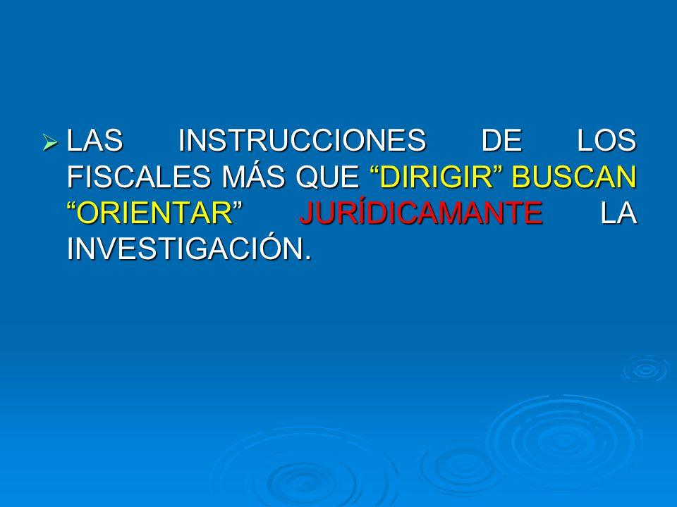 LAS INSTRUCCIONES DE LOS FISCALES MÁS QUE DIRIGIR BUSCAN ORIENTAR JURÍDICAMANTE LA INVESTIGACIÓN.