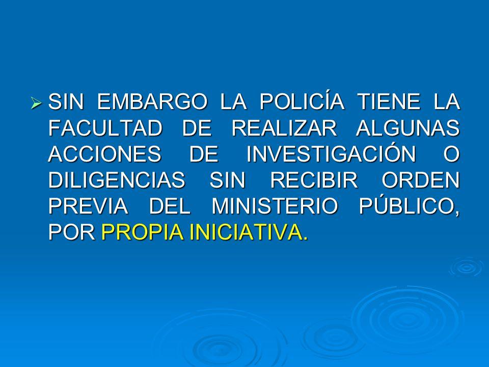 SIN EMBARGO LA POLICÍA TIENE LA FACULTAD DE REALIZAR ALGUNAS ACCIONES DE INVESTIGACIÓN O DILIGENCIAS SIN RECIBIR ORDEN PREVIA DEL MINISTERIO PÚBLICO, POR PROPIA INICIATIVA.