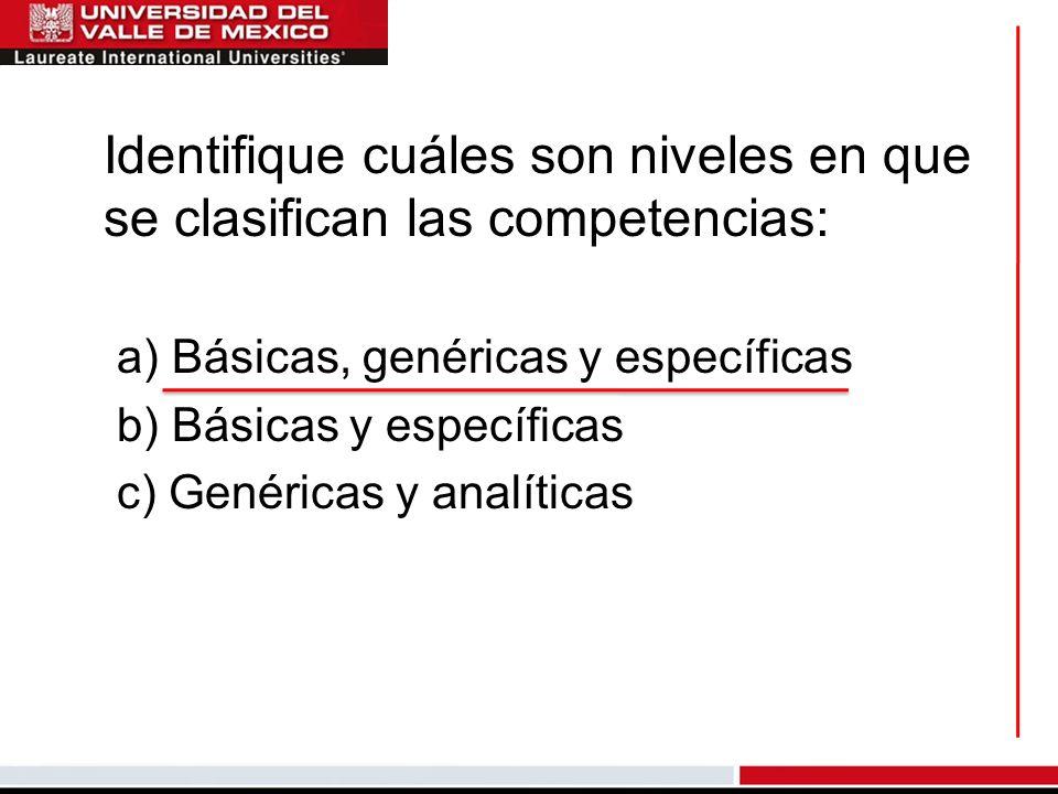 Identifique cuáles son niveles en que se clasifican las competencias: a) Básicas, genéricas y específicas b) Básicas y específicas c) Genéricas y analíticas