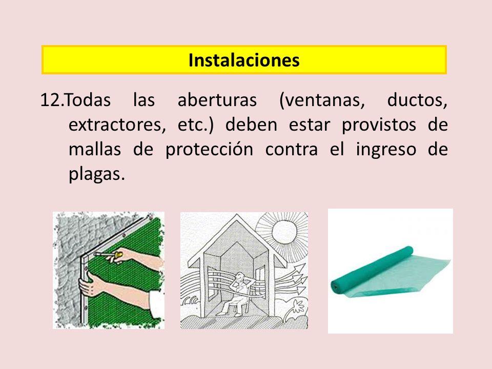 Instalaciones 12.Todas las aberturas (ventanas, ductos, extractores, etc.) deben estar provistos de mallas de protección contra el ingreso de plagas.