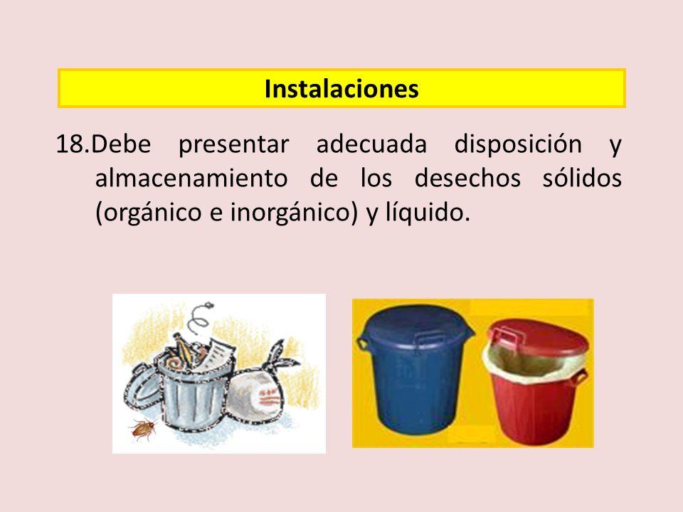 Instalaciones 18.Debe presentar adecuada disposición y almacenamiento de los desechos sólidos (orgánico e inorgánico) y líquido.