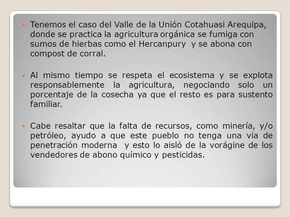 Tenemos el caso del Valle de la Unión Cotahuasi Arequipa, donde se practica la agricultura orgánica se fumiga con sumos de hierbas como el Hercanpury y se abona con compost de corral.