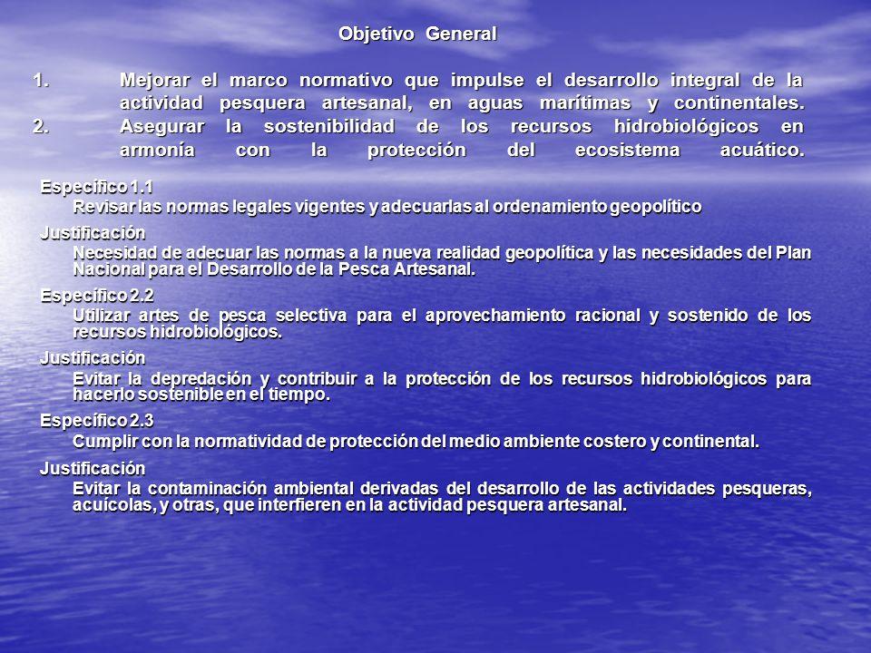 Objetivo General 1. Mejorar el marco normativo que impulse el desarrollo integral de la actividad pesquera artesanal, en aguas marítimas y continentales. 2. Asegurar la sostenibilidad de los recursos hidrobiológicos en armonía con la protección del ecosistema acuático.