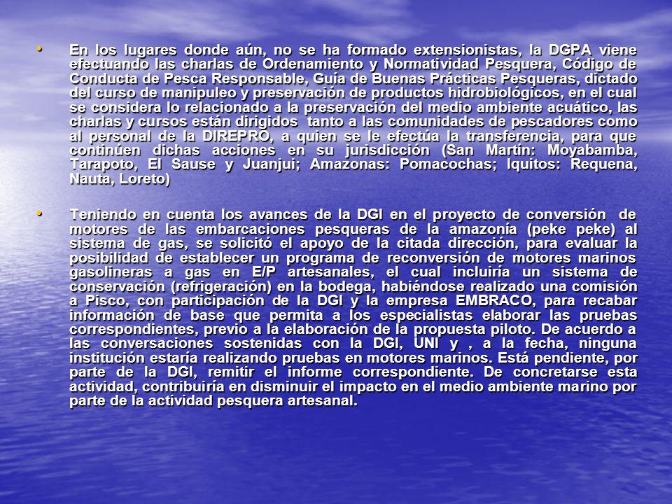 En los lugares donde aún, no se ha formado extensionistas, la DGPA viene efectuando las charlas de Ordenamiento y Normatividad Pesquera, Código de Conducta de Pesca Responsable, Guía de Buenas Prácticas Pesqueras, dictado del curso de manipuleo y preservación de productos hidrobiológicos, en el cual se considera lo relacionado a la preservación del medio ambiente acuático, las charlas y cursos están dirigidos tanto a las comunidades de pescadores como al personal de la DIREPRO, a quien se le efectúa la transferencia, para que continúen dichas acciones en su jurisdicción (San Martín: Moyabamba, Tarapoto, El Sause y Juanjui; Amazonas: Pomacochas; Iquitos: Requena, Nauta, Loreto)