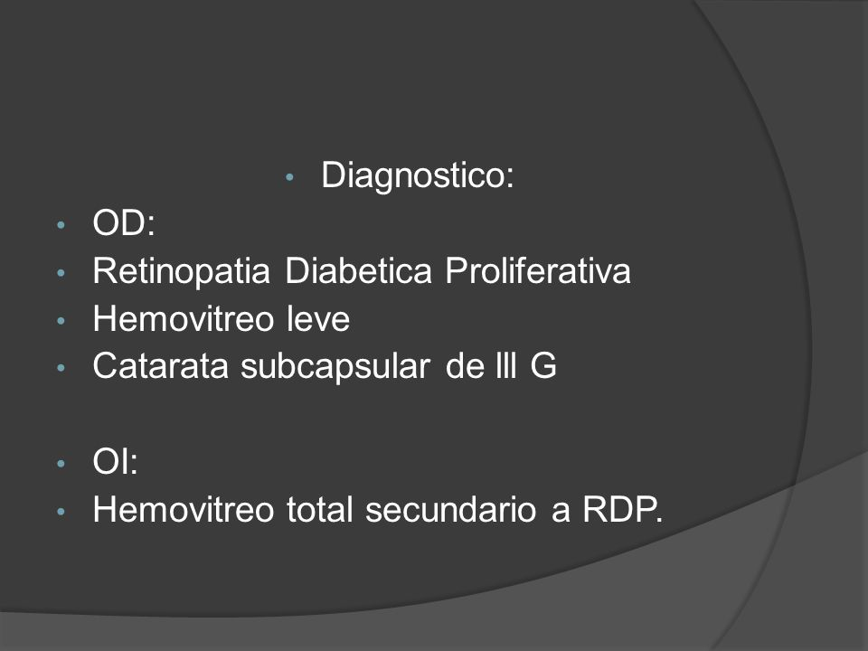 Diagnostico: OD: Retinopatia Diabetica Proliferativa. Hemovitreo leve. Catarata subcapsular de lll G.