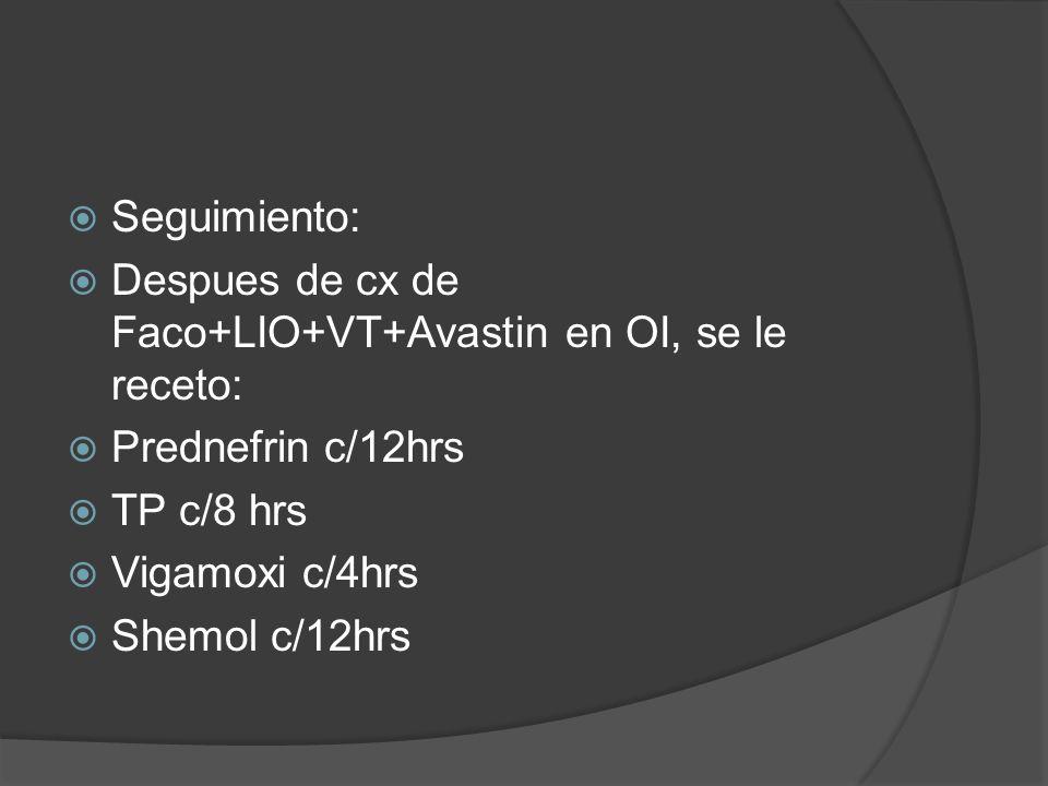 Seguimiento: Despues de cx de Faco+LIO+VT+Avastin en OI, se le receto: Prednefrin c/12hrs. TP c/8 hrs.