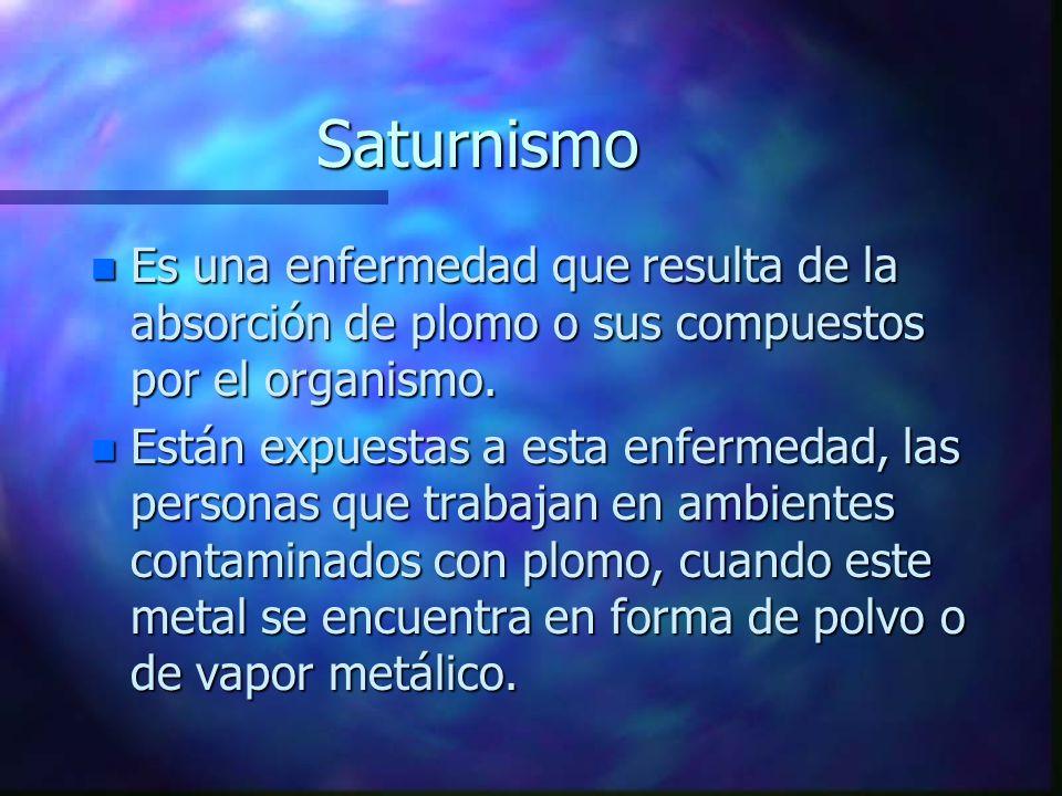 Saturnismo Es una enfermedad que resulta de la absorción de plomo o sus compuestos por el organismo.