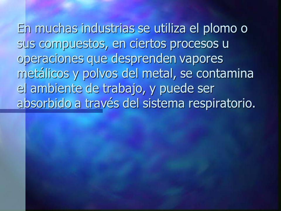 En muchas industrias se utiliza el plomo o sus compuestos, en ciertos procesos u operaciones que desprenden vapores metálicos y polvos del metal, se contamina el ambiente de trabajo, y puede ser absorbido a través del sistema respiratorio.