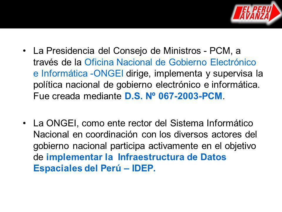 La Presidencia del Consejo de Ministros - PCM, a través de la Oficina Nacional de Gobierno Electrónico e Informática -ONGEI dirige, implementa y supervisa la política nacional de gobierno electrónico e informática. Fue creada mediante D.S. Nº 067-2003-PCM.