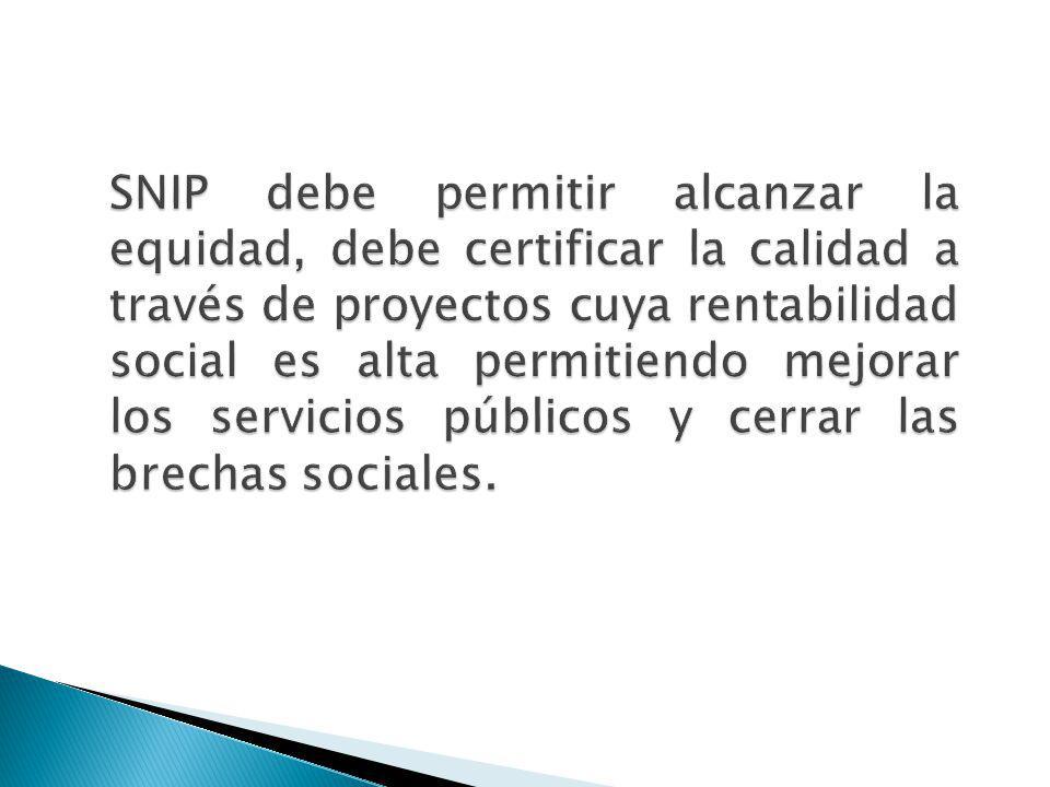 SNIP debe permitir alcanzar la equidad, debe certificar la calidad a través de proyectos cuya rentabilidad social es alta permitiendo mejorar los servicios públicos y cerrar las brechas sociales.