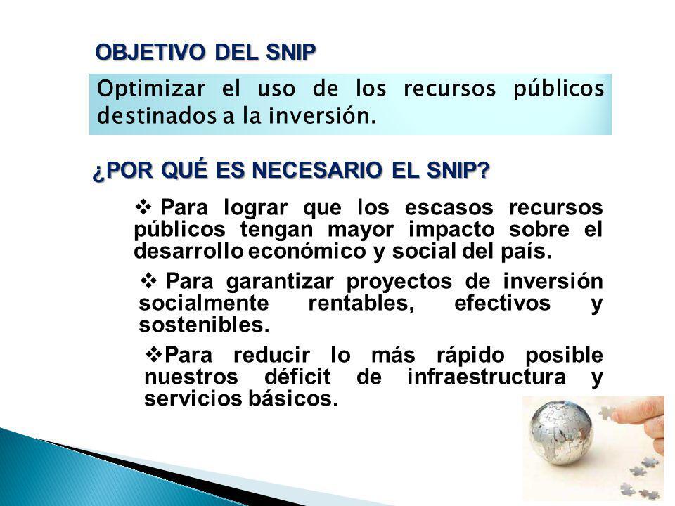 OBJETIVO DEL SNIP Optimizar el uso de los recursos públicos destinados a la inversión. ¿POR QUÉ ES NECESARIO EL SNIP