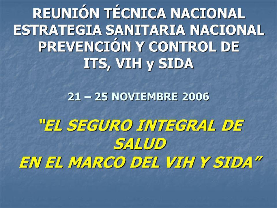 REUNIÓN TÉCNICA NACIONAL ESTRATEGIA SANITARIA NACIONAL PREVENCIÓN Y CONTROL DE ITS, VIH y SIDA 21 – 25 NOVIEMBRE 2006 EL SEGURO INTEGRAL DE SALUD EN EL MARCO DEL VIH Y SIDA