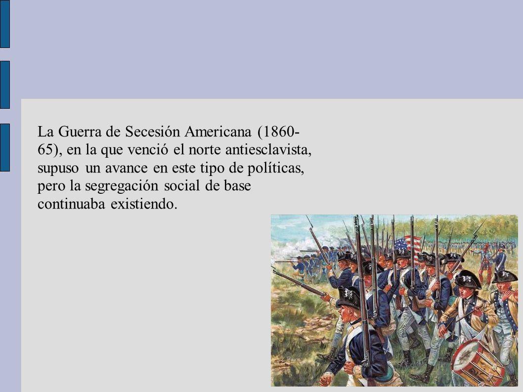 La Guerra de Secesión Americana (1860-65), en la que venció el norte antiesclavista, supuso un avance en este tipo de políticas, pero la segregación social de base continuaba existiendo.