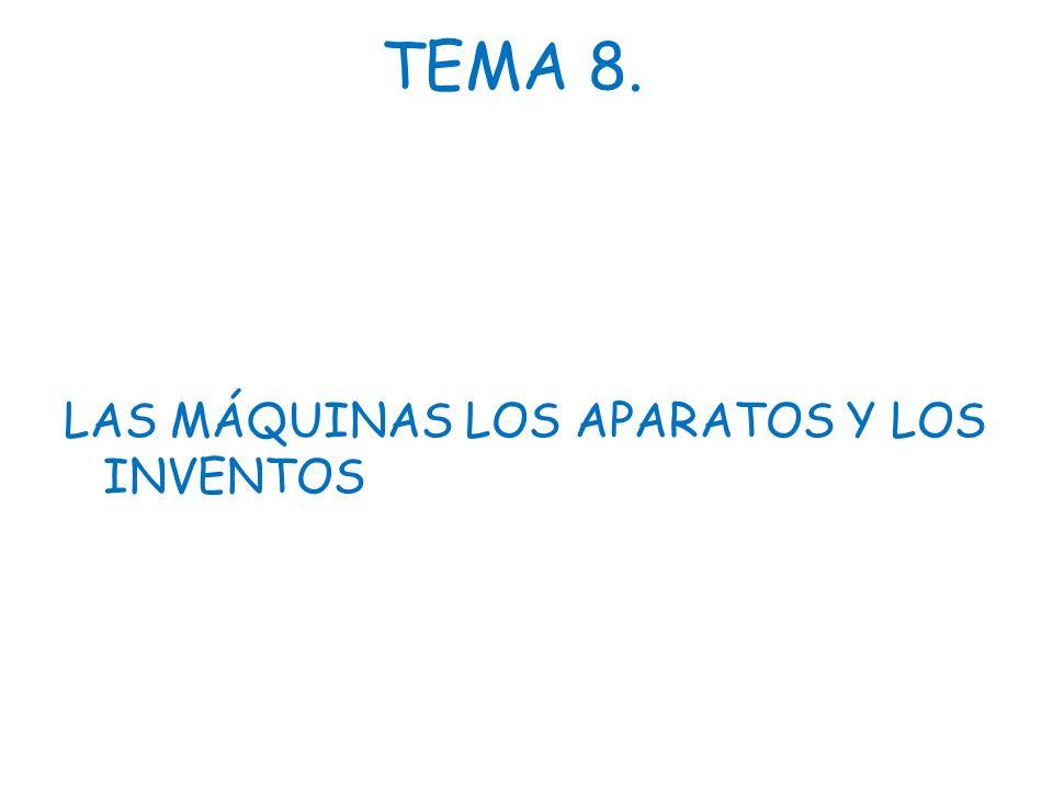TEMA 8. LAS MÁQUINAS LOS APARATOS Y LOS INVENTOS