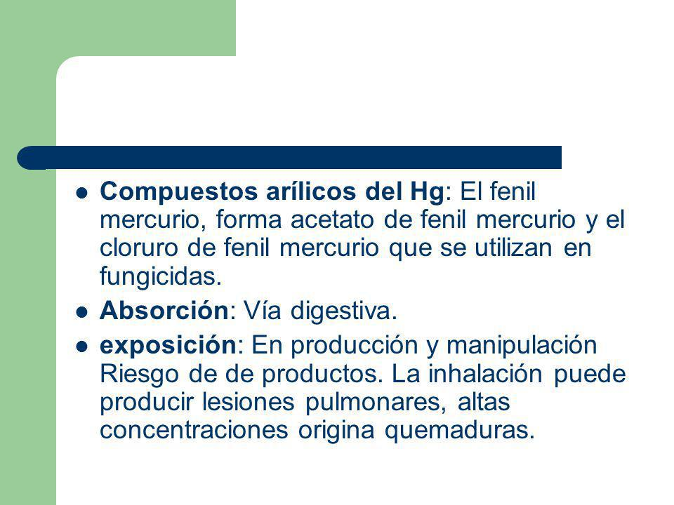 Compuestos arílicos del Hg: El fenil mercurio, forma acetato de fenil mercurio y el cloruro de fenil mercurio que se utilizan en fungicidas.
