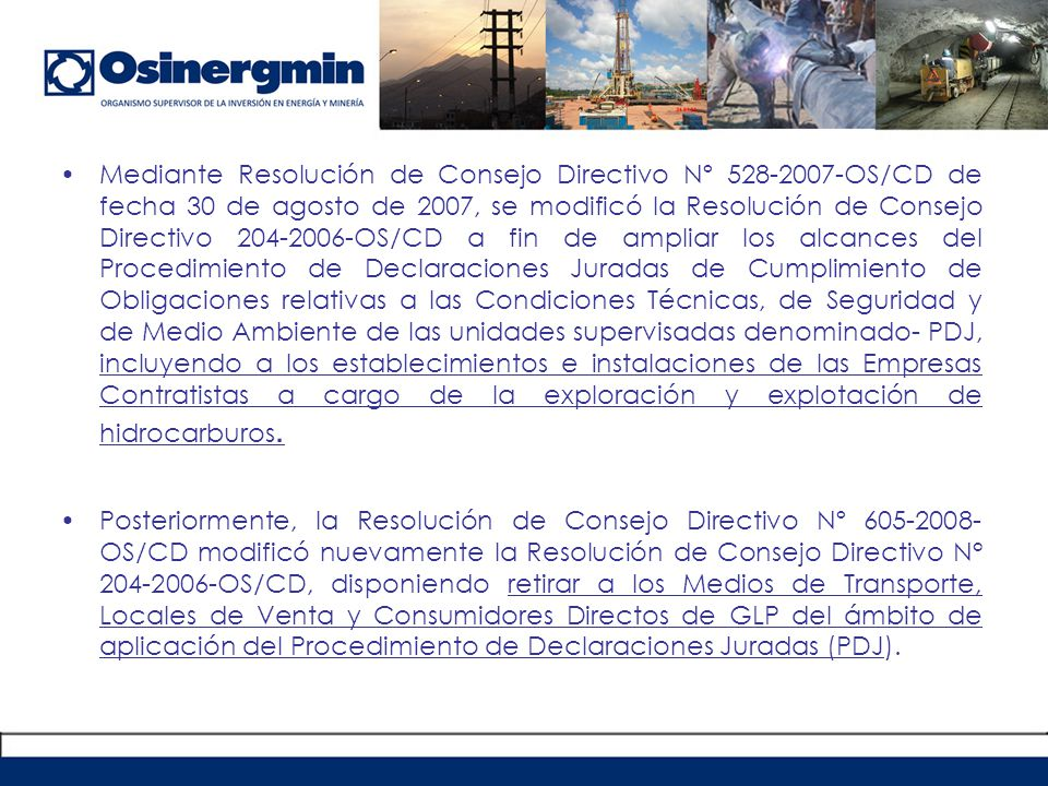 Mediante Resolución de Consejo Directivo Nº 528-2007-OS/CD de fecha 30 de agosto de 2007, se modificó la Resolución de Consejo Directivo 204-2006-OS/CD a fin de ampliar los alcances del Procedimiento de Declaraciones Juradas de Cumplimiento de Obligaciones relativas a las Condiciones Técnicas, de Seguridad y de Medio Ambiente de las unidades supervisadas denominado- PDJ, incluyendo a los establecimientos e instalaciones de las Empresas Contratistas a cargo de la exploración y explotación de hidrocarburos.