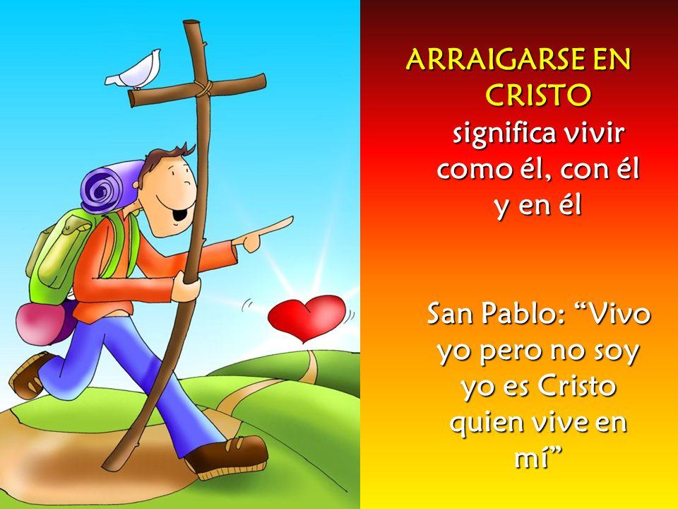 ARRAIGARSE EN CRISTO significa vivir como él, con él y en él San Pablo: Vivo yo pero no soy yo es Cristo quien vive en mí