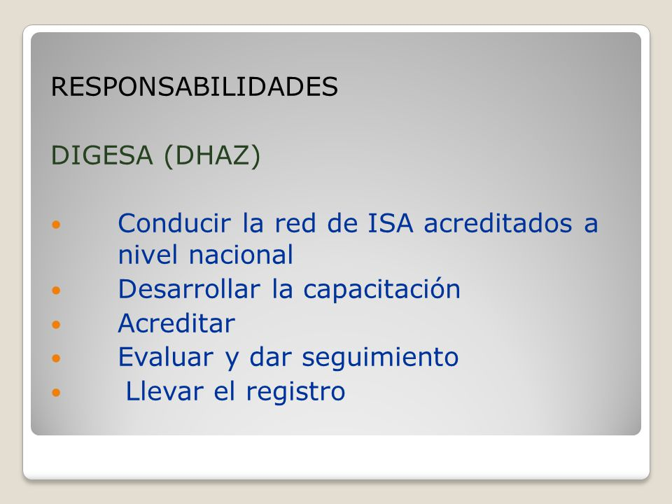 RESPONSABILIDADES DIGESA (DHAZ) Conducir la red de ISA acreditados a nivel nacional. Desarrollar la capacitación.