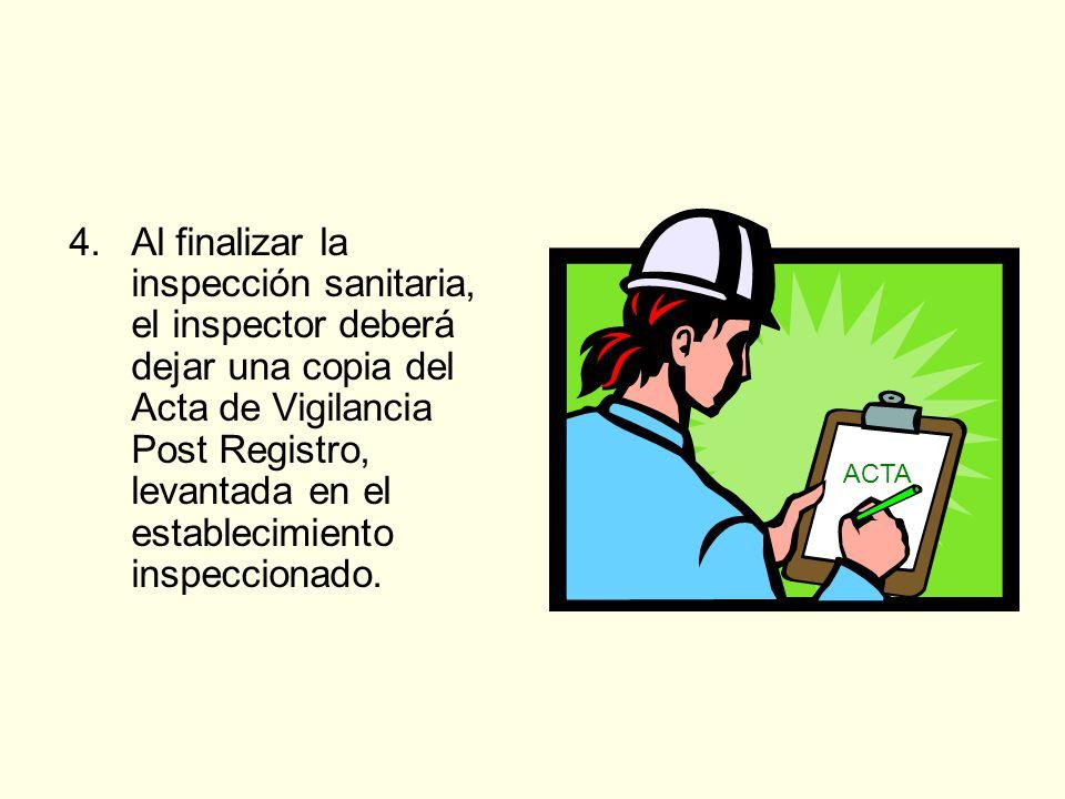 4. Al finalizar la inspección sanitaria, el inspector deberá dejar una copia del Acta de Vigilancia Post Registro, levantada en el establecimiento inspeccionado.