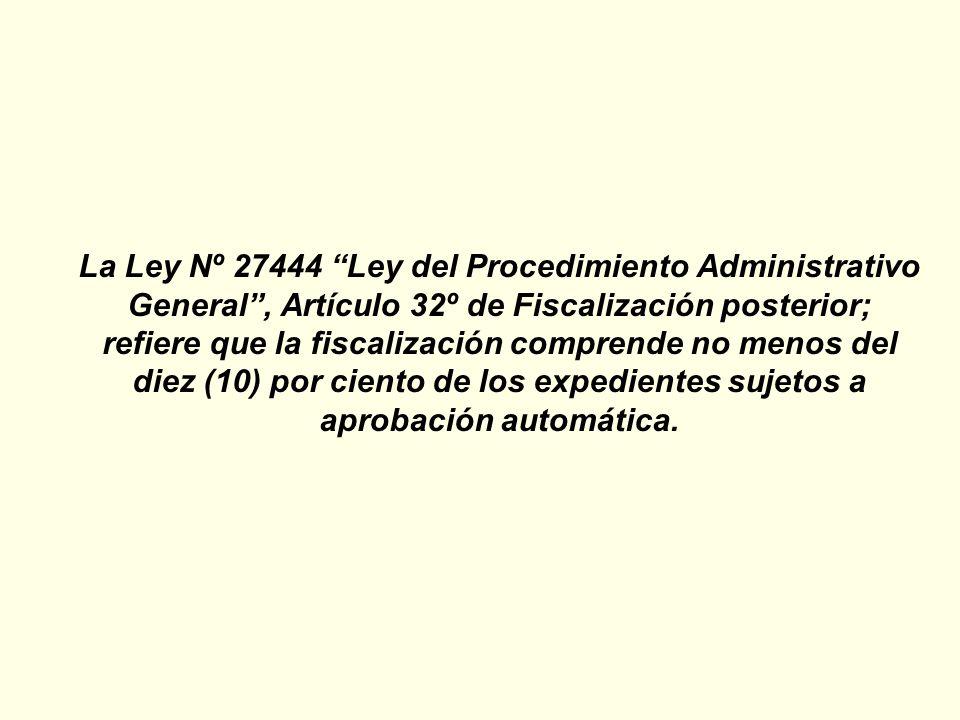 La Ley Nº 27444 Ley del Procedimiento Administrativo General , Artículo 32º de Fiscalización posterior; refiere que la fiscalización comprende no menos del diez (10) por ciento de los expedientes sujetos a aprobación automática.