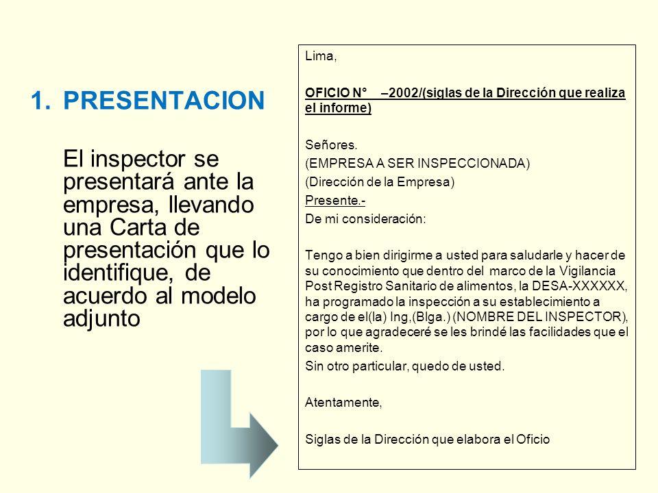 Lima, OFICIO N° –2002/(siglas de la Dirección que realiza el informe) Señores. (EMPRESA A SER INSPECCIONADA) (Dirección de la Empresa) Presente.- De mi consideración: Tengo a bien dirigirme a usted para saludarle y hacer de su conocimiento que dentro del marco de la Vigilancia Post Registro Sanitario de alimentos, la DESA-XXXXXX, ha programado la inspección a su establecimiento a cargo de el(la) Ing,(Blga.) (NOMBRE DEL INSPECTOR), por lo que agradeceré se les brindé las facilidades que el caso amerite. Sin otro particular, quedo de usted. Atentamente, Siglas de la Dirección que elabora el Oficio