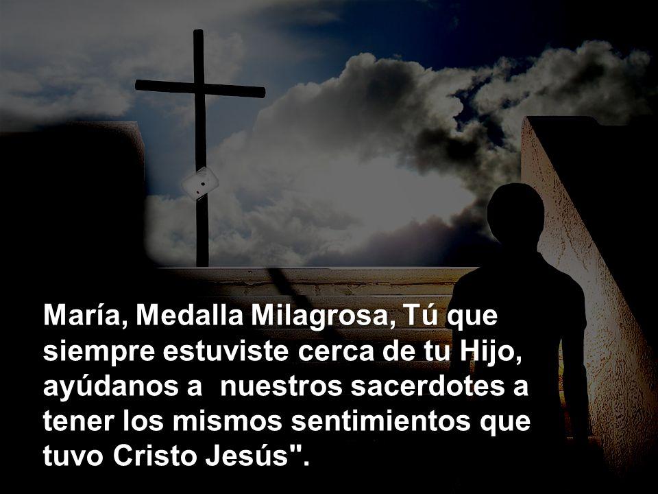 María, Medalla Milagrosa, Tú que siempre estuviste cerca de tu Hijo, ayúdanos a nuestros sacerdotes a tener los mismos sentimientos que tuvo Cristo Jesús .