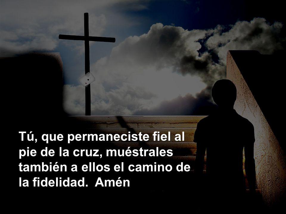 Tú, que permaneciste fiel al pie de la cruz, muéstrales también a ellos el camino de la fidelidad.