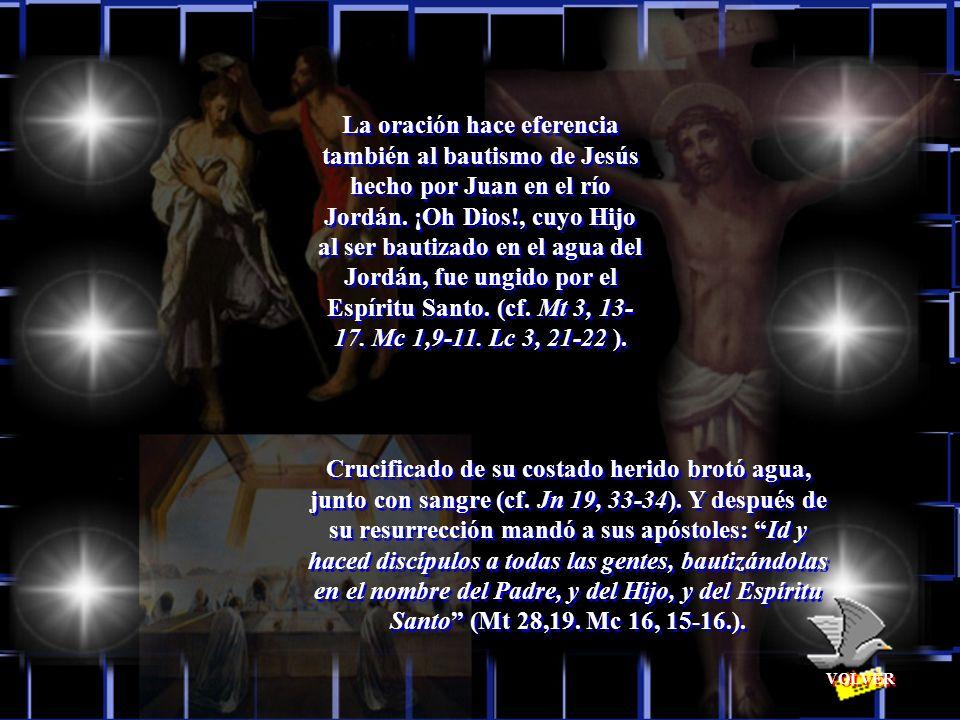 La oración hace eferencia también al bautismo de Jesús hecho por Juan en el río Jordán. ¡Oh Dios!, cuyo Hijo al ser bautizado en el agua del Jordán, fue ungido por el Espíritu Santo. (cf. Mt 3, 13-17. Mc 1,9-11. Lc 3, 21-22 ).
